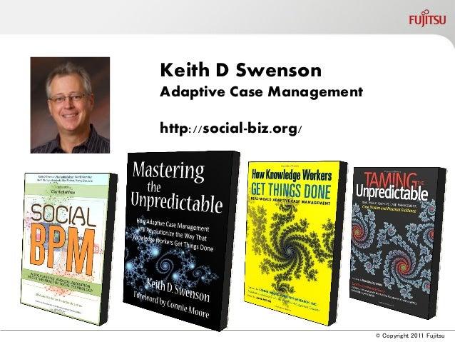 © Copyright 2011 FujitsuKeith D SwensonAdaptive Case Managementhttp://social-biz.org/