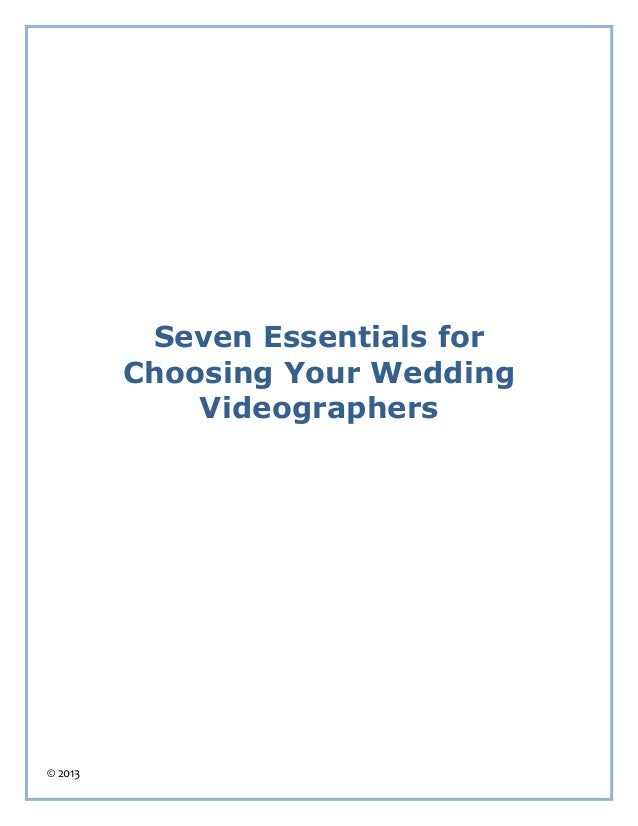 Seven Essentials for         Choosing Your Wedding             Videographers© 2013