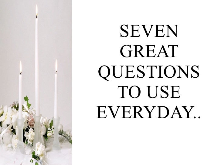 SEVEN GREAT QUESTIONS TO USE EVERYDAY..