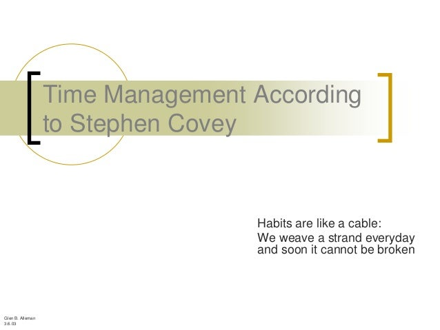 Time Management According                  to Stephen Covey                                  Habits are like a cable:     ...