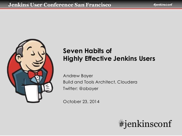 Jenkins User Conference San Francisco #jenkinsconf  Seven Habits of  Highly Effective Jenkins Users  Andrew Bayer  Build a...