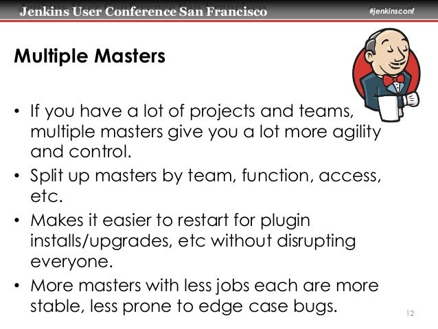 Jenkins User Conference San Francisco #jenkinsconf  Multiple Masters  • If you have a lot of projects and teams,  multiple...