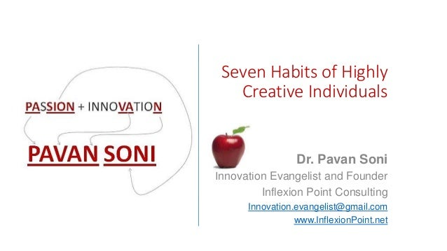 Seven Habits of Highly Creative Individuals Dr. Pavan Soni Innovation Evangelist and Founder Inflexion Point Consulting In...