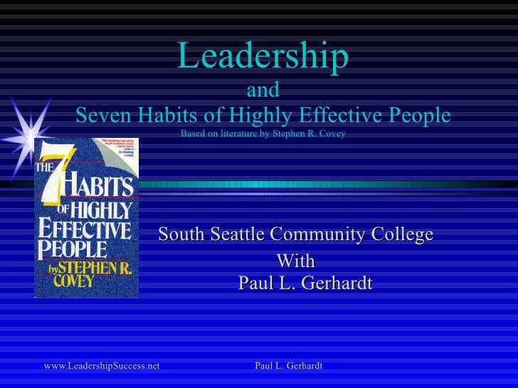 Leadership and Seven Habits of Highly Effective People Based on literature by Stephen R. Covey South Seattle Community Col...