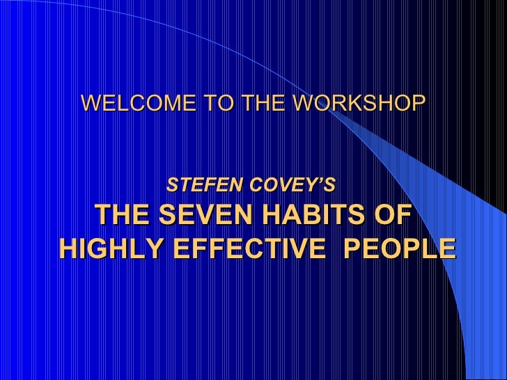 WELCOME TO THE WORKSHOP STEFEN COVEY'S   THE SEVEN HABITS OF  HIGHLY EFFECTIVE  PEOPLE <ul><ul><li>  </li></ul></ul>