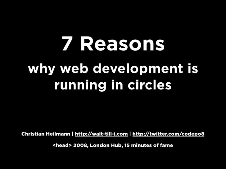 7 Reasons   why web development is      running in circles   Christian Heilmann | http://wait-till-i.com | http://twitter....