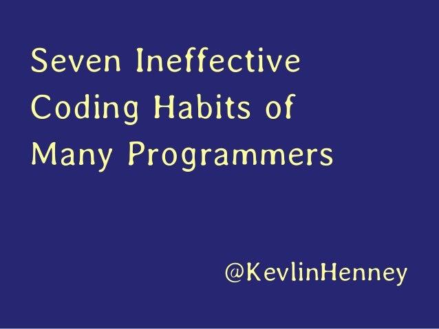Seven Ineffective Coding Habits of Many Programmers @KevlinHenney