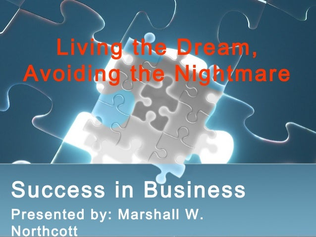 Living the Dream, Avoiding the Nightmare Success in Business Presented by: Marshall W. Northcott