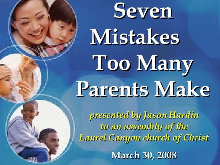 Seven Mistakes  Too Many Parents Make presented by Jason Hardin to an assembly of the Laurel Canyon church of Christ March...