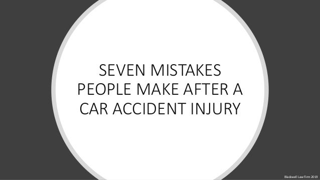 SEVEN MISTAKES PEOPLE MAKE AFTER A CAR ACCIDENT INJURY Blackwell Law Firm 2019