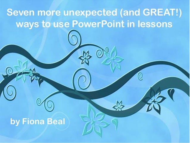 Seven more unexpected (and GREAT!) ways to use PowerPoint in lessons  by Fiona Beal