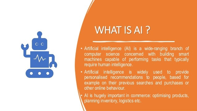 WHAT IS AI ? • Artificial intelligence (AI) is a wide-ranging branch of computer science concerned with building smart mac...