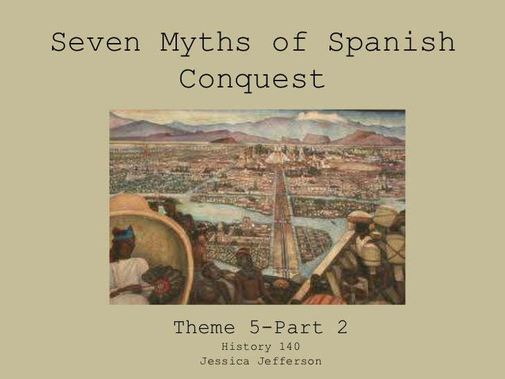 Seven Myths of Spanish       Conquest      Theme 5-Part 2           History 140        Jessica Jefferson