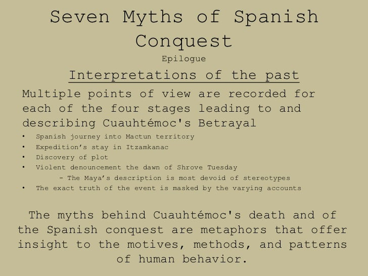 seven myths spanish conquest In his study on the myths of the spanish conquest, matthew hernán cortés and the spanish conquest of the aztec empire, 1519-1521 171 sonqueror one discussed her involvement for almost two hundred years after the fall of tenochtitlán during that time, townsend explains, the de a seven.