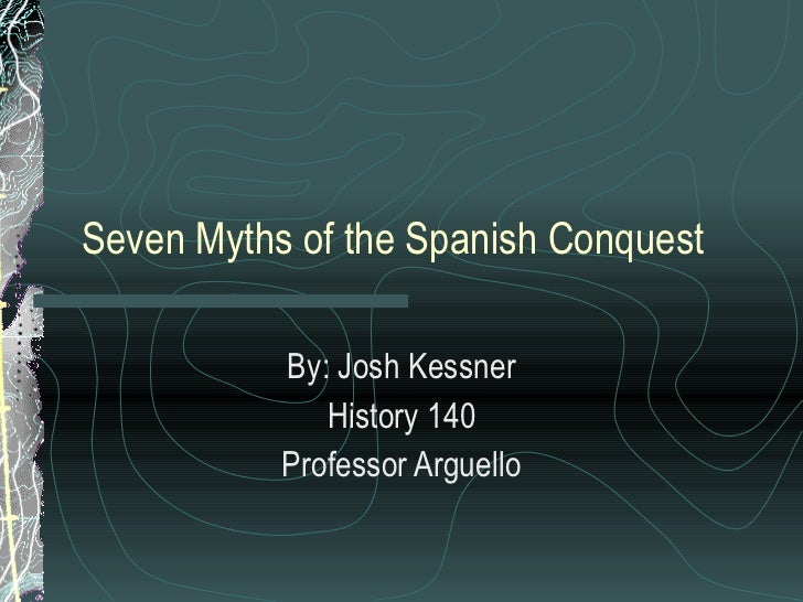 Seven Myths of the Spanish Conquest By: Josh Kessner History 140 Professor Arguello