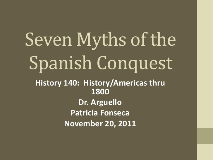"""seven myths spanish conquest """"seven myths of the spanish conquest"""" recounts, among other things, how the defeated can become even more hopeless in accepting a story on faith alone the myths are part of the air we breathe, the food we eat, the words we speak."""