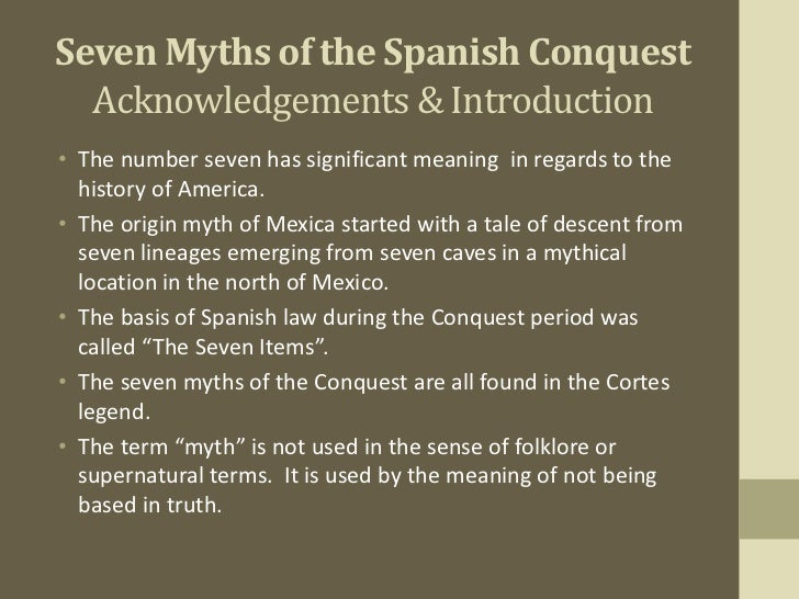 seven myths of the spanish conquest essay -summarize the main points, events, and/or story line of the book -identify the specific portions of the book that you found most fascinating, revealing, and/or.