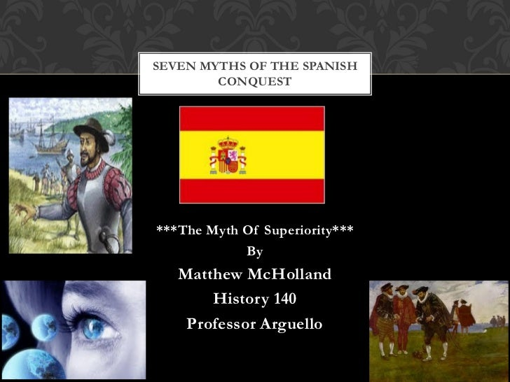 SEVEN MYTHS OF THE SPANISH        CONQUEST***The Myth Of Superiority***            By   Matthew McHolland       History 14...