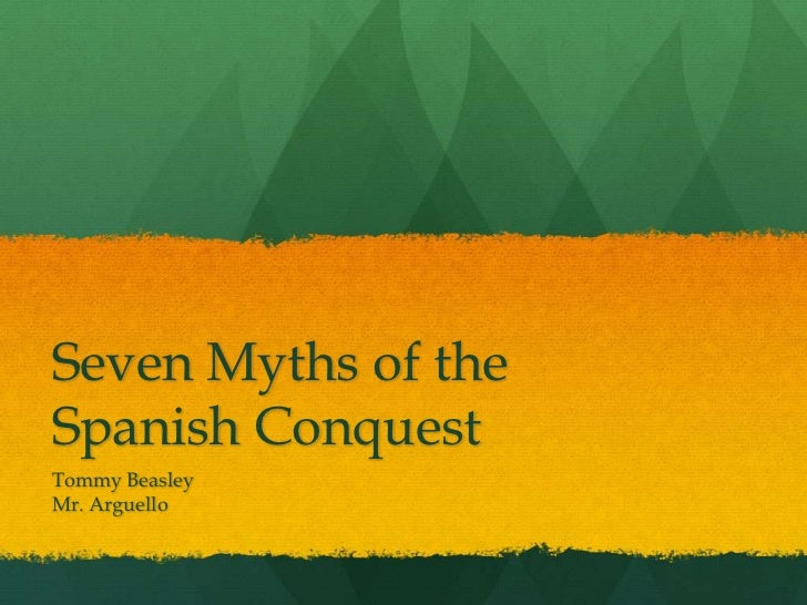 Seven Myths of theSpanish ConquestTommy BeasleyMr. Arguello