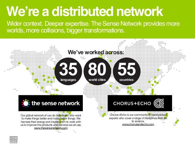 We're a distributed network Wider context. Deeper expertise. The Sense Network provides more worlds, more collisions, bigg...