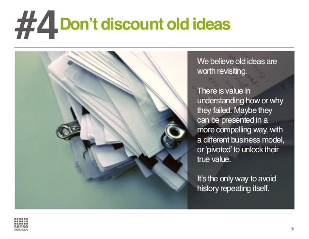 #4  Don't discount old ideas We believe old ideas are worth revisiting. There is value in understanding how or why they fa...