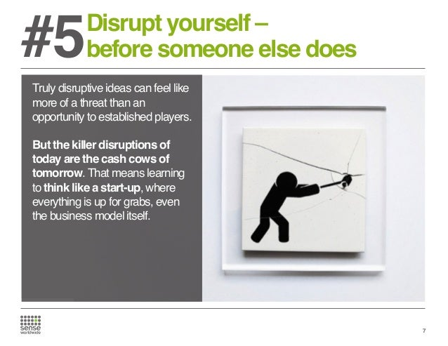 #5  Disrupt yourself – before someone else does  Truly disruptive ideas can feel like more of a threat than an opportunity...