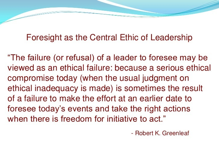 """Foresight as the Central Ethic of Leadership  """"The failure (or refusal) of a leader to foresee may be viewed as an ethical..."""