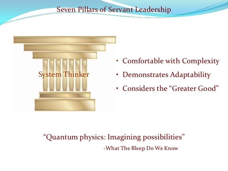 Seven Pillars of Servant Leadership                            • Comfortable with Complexity System Thinker         • Demo...