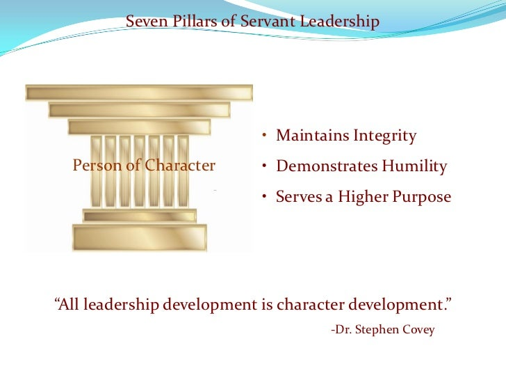 Seven Pillars of Servant Leadership                                 • Maintains Integrity   Person of Character       • De...