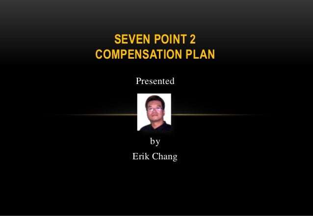 SEVEN POINT 2 COMPENSATION PLAN Presented  by Erik Chang