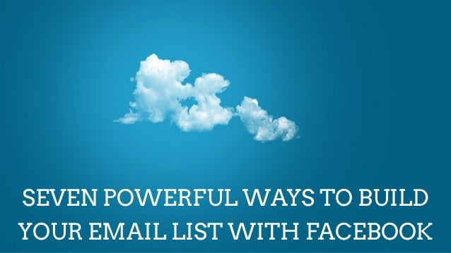 SEVEN POWERFUL WAYS TO BUILDYOUR EMAIL LIST WITH FACEBOOK