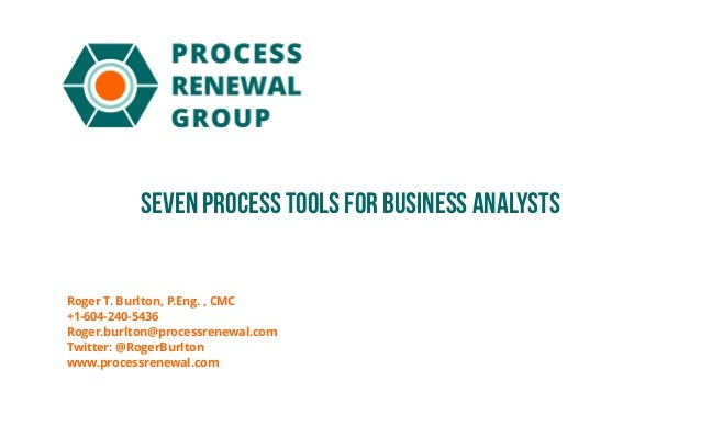seven Process Tools for Business Analysts Roger T. Burlton, P.Eng. , CMC +1-604-240-5436 Roger.burlton@processrenewal.com ...