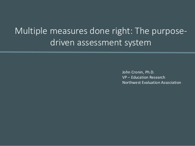 Multiple measures done right: The purpose- driven assessment system John Cronin, Ph.D. VP – Education Research Northwest E...