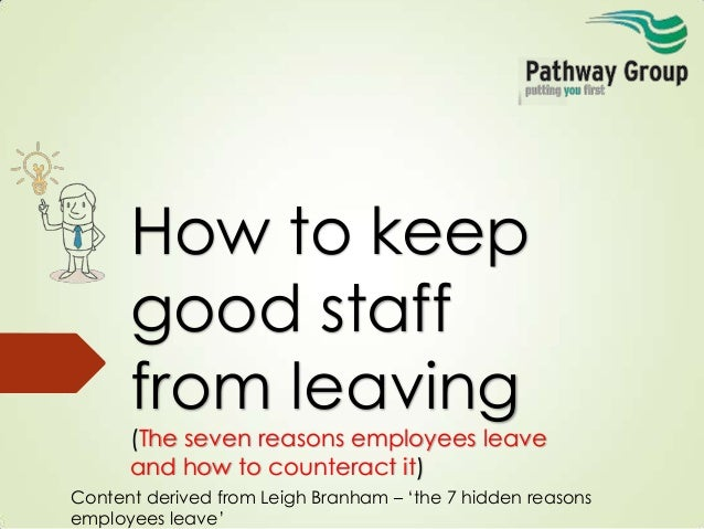 How to keep good staff from leaving (The seven reasons employees leave and how to counteract it) Content derived from Leig...