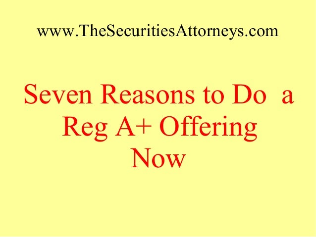 www.TheSecuritiesAttorneys.com Seven Reasons to Do a Reg A+ Offering Now