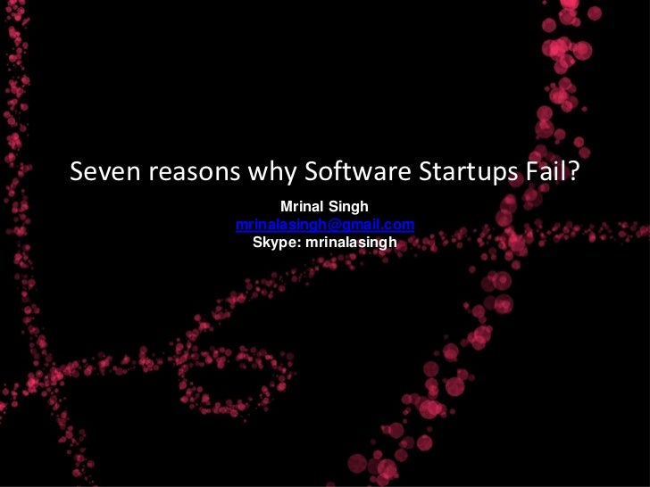 Seven reasons why Software Startups Fail?                   Mrinal Singh             mrinalasingh@gmail.com               ...