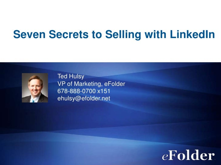 Seven Secrets to Selling with LinkedIn        Ted Hulsy        VP of Marketing, eFolder        678-888-0700 x151        eh...