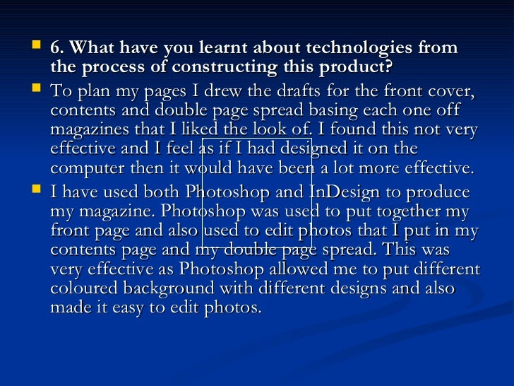 <ul><li>6. What have you learnt about technologies from the process of constructing this product? </li></ul><ul><li>To pla...