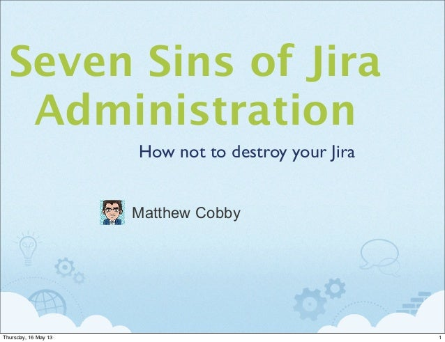 Seven Sins of JiraAdministrationHow not to destroy your JiraMatthew Cobby1Thursday, 16 May 13