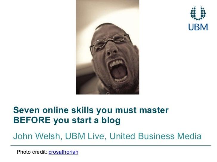 Seven online skills you must master BEFORE you start a blog John Welsh, UBM Live, United Business Media Photo credit:  cro...