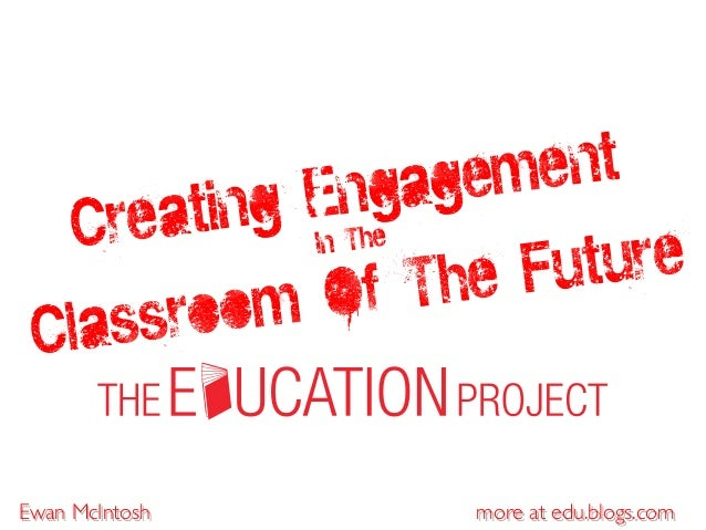 more at edu.blogs.com Creating Engagement In The Classroom Of The Future Ewan McIntosh