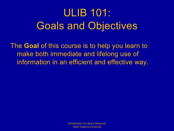 ULIB 101: Goals and Objectives <ul><li>The  Goal  of this course is to help you learn to make both immediate and lifelong ...