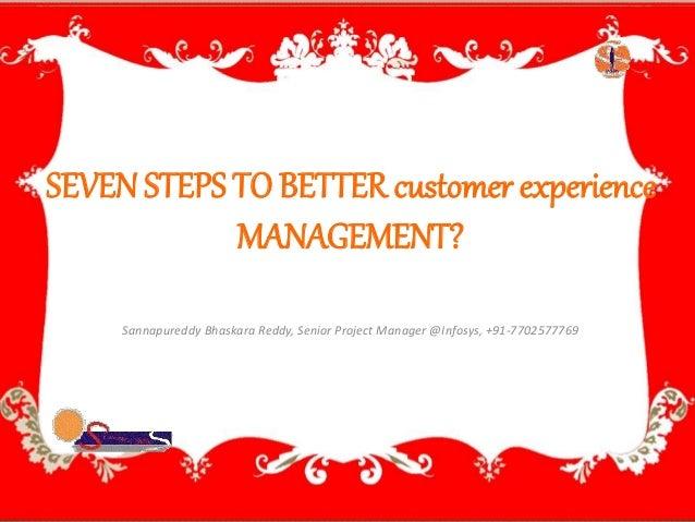 SEVEN STEPS TO BETTER customer experience  MANAGEMENT?  Sannapureddy Bhaskara Reddy, Senior Project Manager @Infosys, +91-...