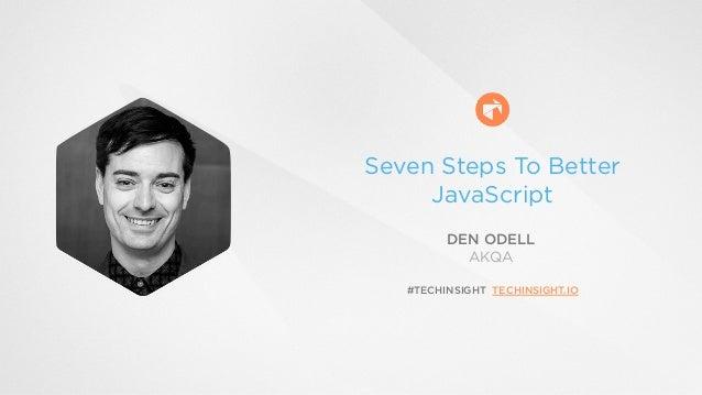 Seven Steps To Better  JavaScript  DEN ODELL  AKQA  #TECHINSIGHT TECHINSIGHT.IO