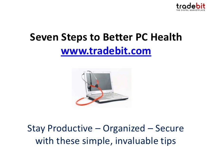 Seven Steps to Better PC Health      www.tradebit.comStay Productive – Organized – Secure  with these simple, invaluable t...