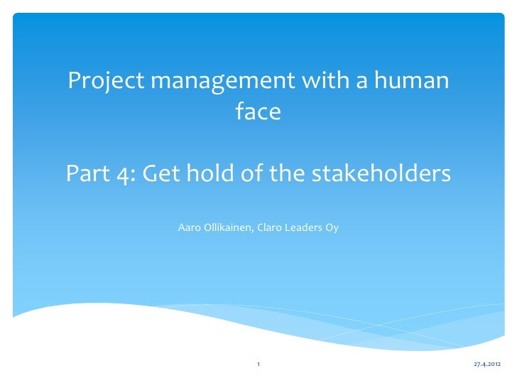 Project management with a human              facePart 4: Get hold of the stakeholders          Aaro Ollikainen, Claro Lead...