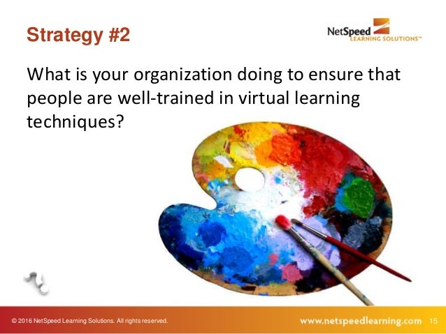 © 2016 NetSpeed Learning Solutions. All rights reserved. 15 Strategy #2 What is your organization doing to ensure that peo...
