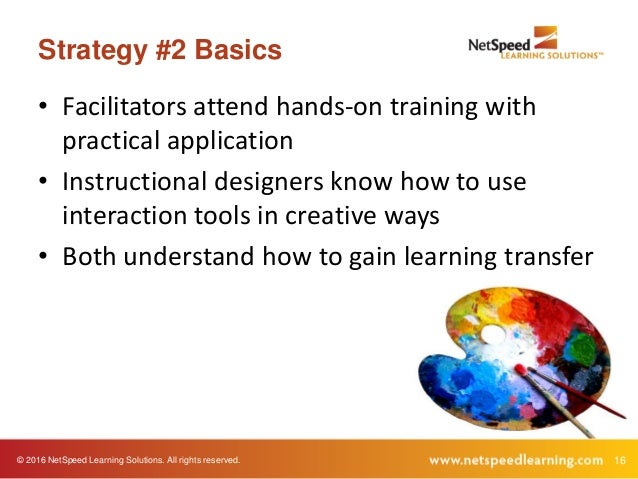 © 2016 NetSpeed Learning Solutions. All rights reserved. 16 Strategy #2 Basics • Facilitators attend hands-on training wit...