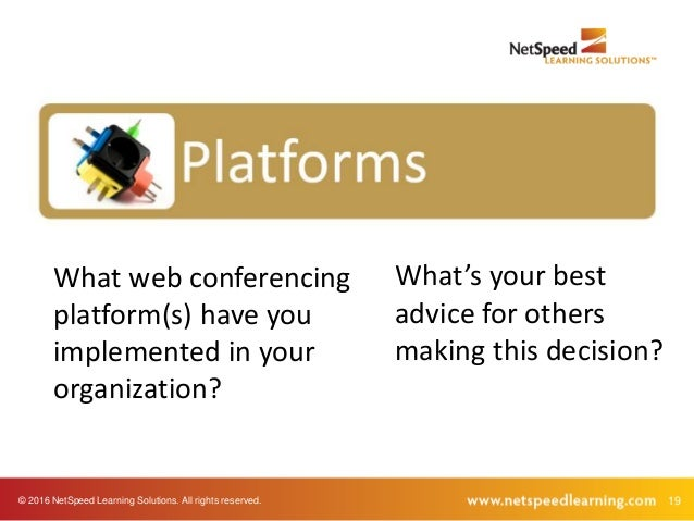 © 2016 NetSpeed Learning Solutions. All rights reserved. 19 What web conferencing platform(s) have you implemented in your...