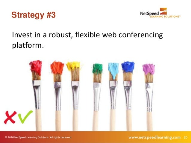 © 2016 NetSpeed Learning Solutions. All rights reserved. 20 Strategy #3 Invest in a robust, flexible web conferencing plat...